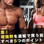 警戒!筋肉増強剤を通販で買う前に注意する5つのポイント